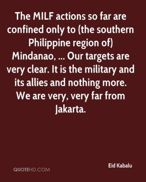 Eid Kabalu - The MILF actions so far are confined only to (the southern Philippine region of) Mindanao, ... Our targets are very clear. It is the military and its allies and nothing more. We are very, very far from Jakarta.