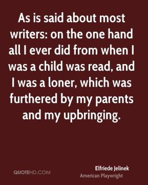 Elfriede Jelinek - As is said about most writers: on the one hand all I ever did from when I was a child was read, and I was a loner, which was furthered by my parents and my upbringing.
