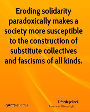 Eroding solidarity paradoxically makes a society more susceptible to the construction of substitute collectives and fascisms of all kinds.