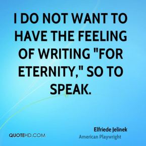 "I do not want to have the feeling of writing ""for eternity,"" so to speak."