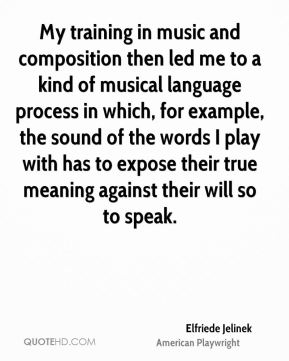 Elfriede Jelinek - My training in music and composition then led me to a kind of musical language process in which, for example, the sound of the words I play with has to expose their true meaning against their will so to speak.