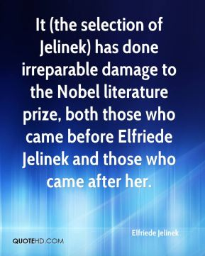 Elfriede Jelinek - It (the selection of Jelinek) has done irreparable damage to the Nobel literature prize, both those who came before Elfriede Jelinek and those who came after her.