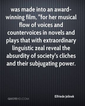 Elfriede Jelinek - was made into an award-winning film, ''for her musical flow of voices and countervoices in novels and plays that with extraordinary linguistic zeal reveal the absurdity of society's cliches and their subjugating power.