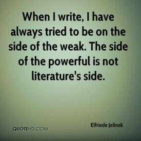 When I write, I have always tried to be on the side of the weak. The side of the powerful is not literature's side.