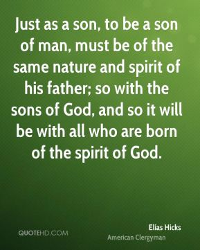 Elias Hicks - Just as a son, to be a son of man, must be of the same nature and spirit of his father; so with the sons of God, and so it will be with all who are born of the spirit of God.