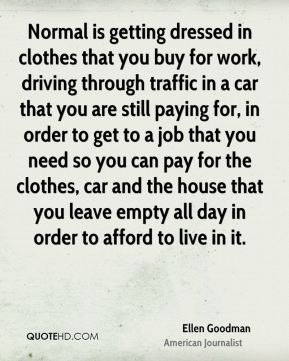 Ellen Goodman - Normal is getting dressed in clothes that you buy for work, driving through traffic in a car that you are still paying for, in order to get to a job that you need so you can pay for the clothes, car and the house that you leave empty all day in order to afford to live in it.