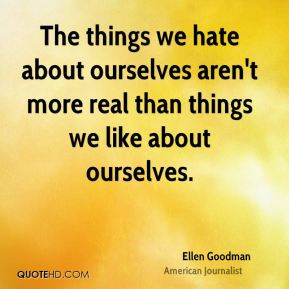 Ellen Goodman - The things we hate about ourselves aren't more real than things we like about ourselves.