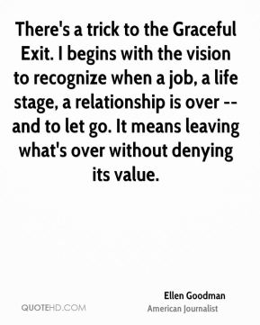Ellen Goodman - There's a trick to the Graceful Exit. I begins with the vision to recognize when a job, a life stage, a relationship is over -- and to let go. It means leaving what's over without denying its value.