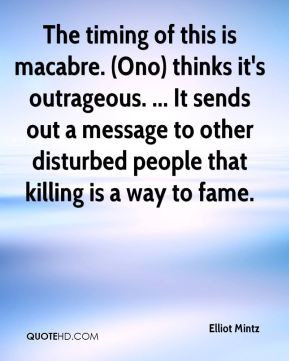 Elliot Mintz - The timing of this is macabre. (Ono) thinks it's outrageous. ... It sends out a message to other disturbed people that killing is a way to fame.