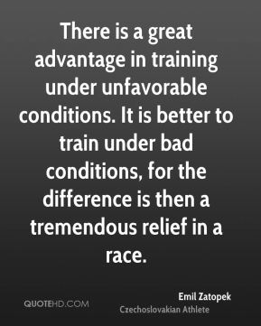 There is a great advantage in training under unfavorable conditions. It is better to train under bad conditions, for the difference is then a tremendous relief in a race.