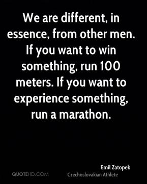 Emil Zatopek - We are different, in essence, from other men. If you want to win something, run 100 meters. If you want to experience something, run a marathon.