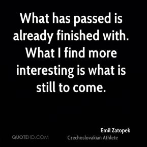 What has passed is already finished with. What I find more interesting is what is still to come.