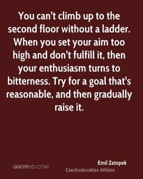 You can't climb up to the second floor without a ladder. When you set your aim too high and don't fulfill it, then your enthusiasm turns to bitterness. Try for a goal that's reasonable, and then gradually raise it.