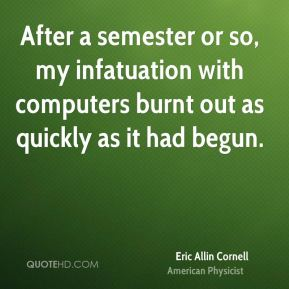 Eric Allin Cornell - After a semester or so, my infatuation with computers burnt out as quickly as it had begun.