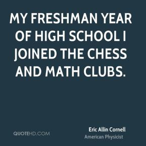 My freshman year of high school I joined the chess and math clubs.