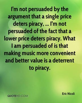 Eric Nicoli - I'm not persuaded by the argument that a single price deters piracy, ... I'm not persuaded of the fact that a lower price deters piracy. What I am persuaded of is that making music more convenient and better value is a deterrent to piracy.