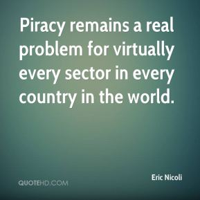 Eric Nicoli - Piracy remains a real problem for virtually every sector in every country in the world.