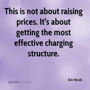 Eric Nicoli - This is not about raising prices. It's about getting the most effective charging structure.