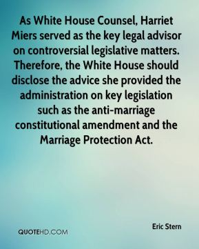 As White House Counsel, Harriet Miers served as the key legal advisor on controversial legislative matters. Therefore, the White House should disclose the advice she provided the administration on key legislation such as the anti-marriage constitutional amendment and the Marriage Protection Act.