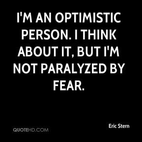 Eric Stern - I'm an optimistic person. I think about it, but I'm not paralyzed by fear.