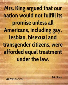 Eric Stern - Mrs. King argued that our nation would not fulfill its promise unless all Americans, including gay, lesbian, bisexual and transgender citizens, were afforded equal treatment under the law.