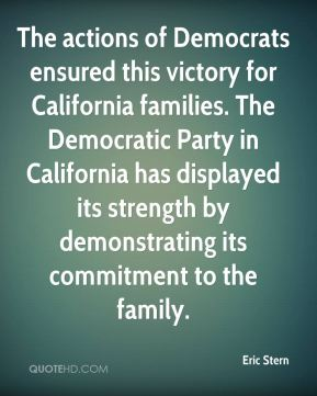 Eric Stern - The actions of Democrats ensured this victory for California families. The Democratic Party in California has displayed its strength by demonstrating its commitment to the family.