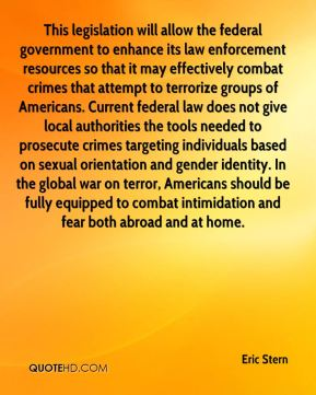 Eric Stern - This legislation will allow the federal government to enhance its law enforcement resources so that it may effectively combat crimes that attempt to terrorize groups of Americans. Current federal law does not give local authorities the tools needed to prosecute crimes targeting individuals based on sexual orientation and gender identity. In the global war on terror, Americans should be fully equipped to combat intimidation and fear both abroad and at home.