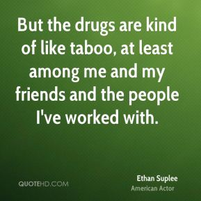 But the drugs are kind of like taboo, at least among me and my friends and the people I've worked with.