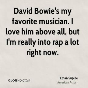 David Bowie's my favorite musician. I love him above all, but I'm really into rap a lot right now.