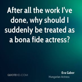 After all the work I've done, why should I suddenly be treated as a bona fide actress?