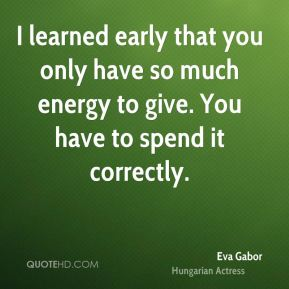 I learned early that you only have so much energy to give. You have to spend it correctly.