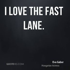 Eva Gabor - I love the fast lane.