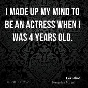 I made up my mind to be an actress when I was 4 years old.
