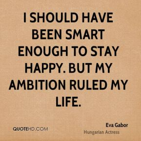 I should have been smart enough to stay happy. But my ambition ruled my life.