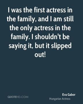 Eva Gabor - I was the first actress in the family, and I am still the only actress in the family. I shouldn't be saying it, but it slipped out!