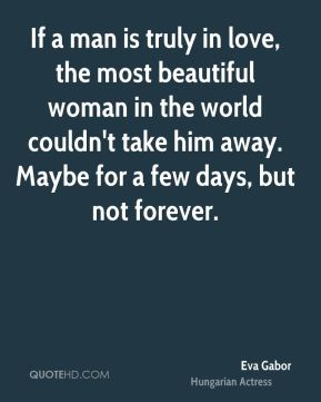 If a man is truly in love, the most beautiful woman in the world couldn't take him away. Maybe for a few days, but not forever.