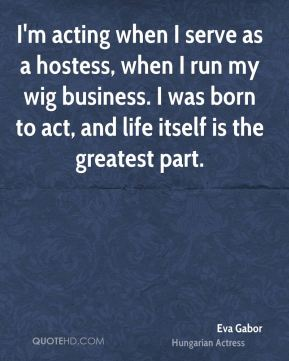 I'm acting when I serve as a hostess, when I run my wig business. I was born to act, and life itself is the greatest part.