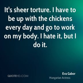 Eva Gabor - It's sheer torture. I have to be up with the chickens every day and go to work on my body. I hate it, but I do it.