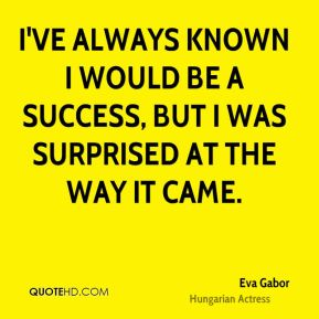 I've always known I would be a success, but I was surprised at the way it came.