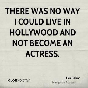 There was no way I could live in Hollywood and not become an actress.