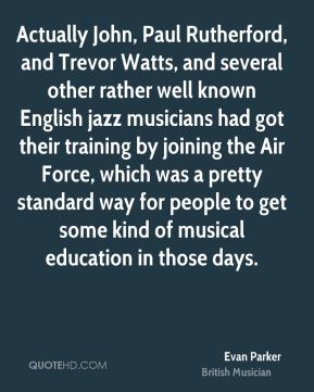 Evan Parker - Actually John, Paul Rutherford, and Trevor Watts, and several other rather well known English jazz musicians had got their training by joining the Air Force, which was a pretty standard way for people to get some kind of musical education in those days.