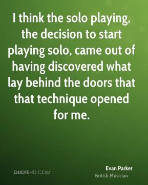 Evan Parker - I think the solo playing, the decision to start playing solo, came out of having discovered what lay behind the doors that that technique opened for me.