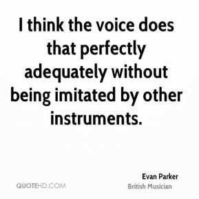 Evan Parker - I think the voice does that perfectly adequately without being imitated by other instruments.