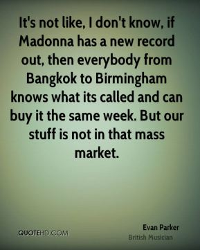 It's not like, I don't know, if Madonna has a new record out, then everybody from Bangkok to Birmingham knows what its called and can buy it the same week. But our stuff is not in that mass market.