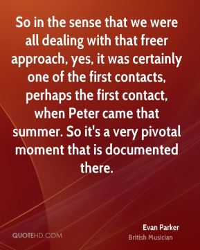 Evan Parker - So in the sense that we were all dealing with that freer approach, yes, it was certainly one of the first contacts, perhaps the first contact, when Peter came that summer. So it's a very pivotal moment that is documented there.