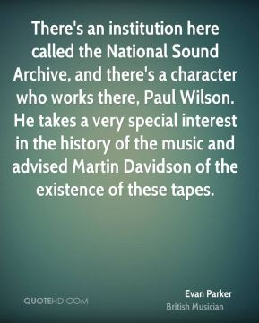 Evan Parker - There's an institution here called the National Sound Archive, and there's a character who works there, Paul Wilson. He takes a very special interest in the history of the music and advised Martin Davidson of the existence of these tapes.