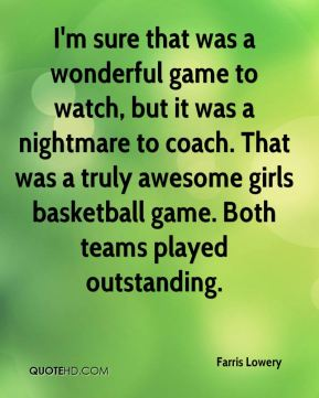 Farris Lowery - I'm sure that was a wonderful game to watch, but it was a nightmare to coach. That was a truly awesome girls basketball game. Both teams played outstanding.