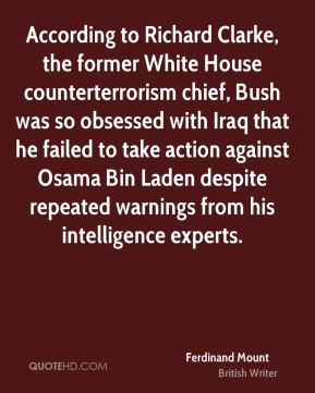 Ferdinand Mount - According to Richard Clarke, the former White House counterterrorism chief, Bush was so obsessed with Iraq that he failed to take action against Osama Bin Laden despite repeated warnings from his intelligence experts.