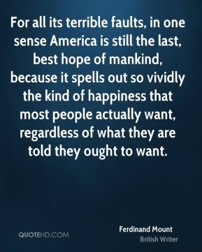 Ferdinand Mount - For all its terrible faults, in one sense America is still the last, best hope of mankind, because it spells out so vividly the kind of happiness that most people actually want, regardless of what they are told they ought to want.