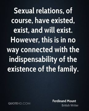 Ferdinand Mount - Sexual relations, of course, have existed, exist, and will exist. However, this is in no way connected with the indispensability of the existence of the family.